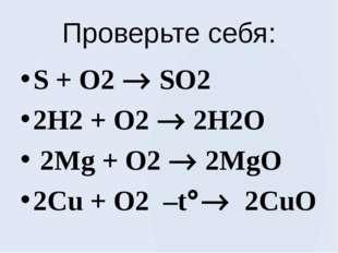Проверьте себя: S + O2  SO2 2H2 + O2  2H2O 2Mg + O2  2MgO 2Cu + O2 –t 2