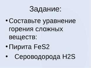 Задание: Составьте уравнение горения сложных веществ: Пирита FeS2 Сероводород
