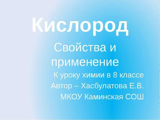 Кислород Свойства и применение К уроку химии в 8 классе Автор – Хасбулатова Е...
