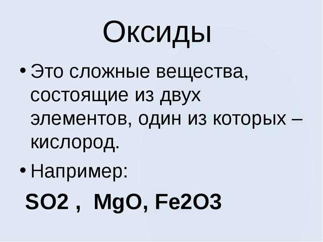 Оксиды Это сложные вещества, состоящие из двух элементов, один из которых – к...