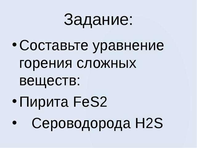 Задание: Составьте уравнение горения сложных веществ: Пирита FeS2 Сероводород...