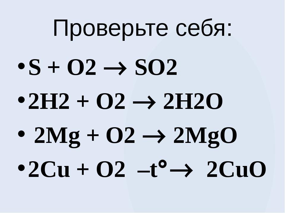 Проверьте себя: S + O2  SO2 2H2 + O2  2H2O 2Mg + O2  2MgO 2Cu + O2 –t 2...