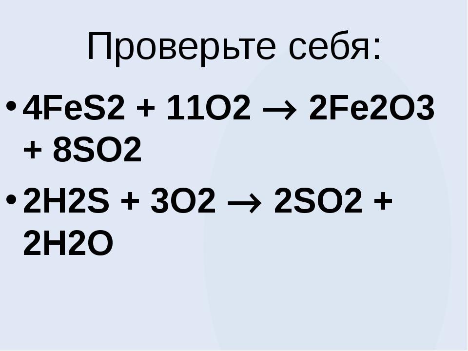 Проверьте себя: 4FeS2 + 11O2  2Fe2O3 + 8SO2 2H2S + 3O2  2SO2 + 2H2O