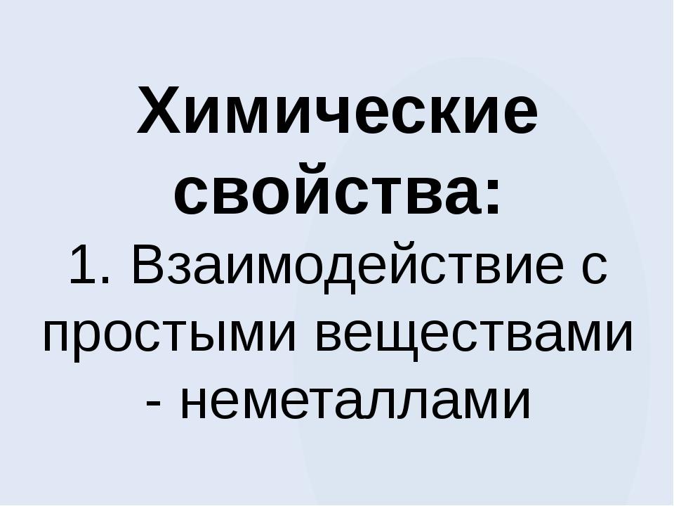 Химические свойства: 1. Взаимодействие с простыми веществами - неметаллами