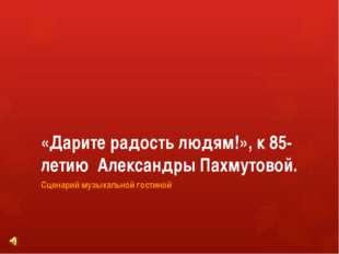 «Дарите радость людям!», к 85-летию Александры Пахмутовой. Сценарий музыкальн