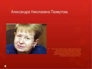 Александра Николаевна Пахмутова. Ее песни знает и любит вся страна, а симфон