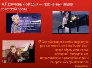 А.Пахмутова и сегодня — признанный лидер советской песни. Она воплощает в св