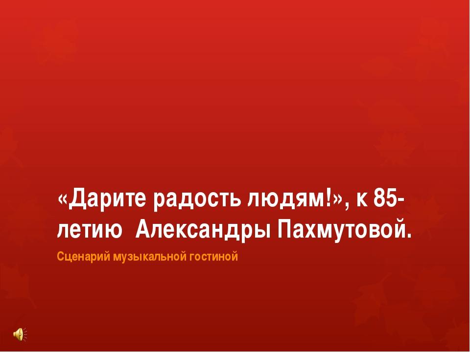 «Дарите радость людям!», к 85-летию Александры Пахмутовой. Сценарий музыкальн...