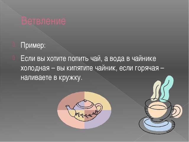 Ветвление Пример: Если вы хотите попить чай, а вода в чайнике холодная – вы к...