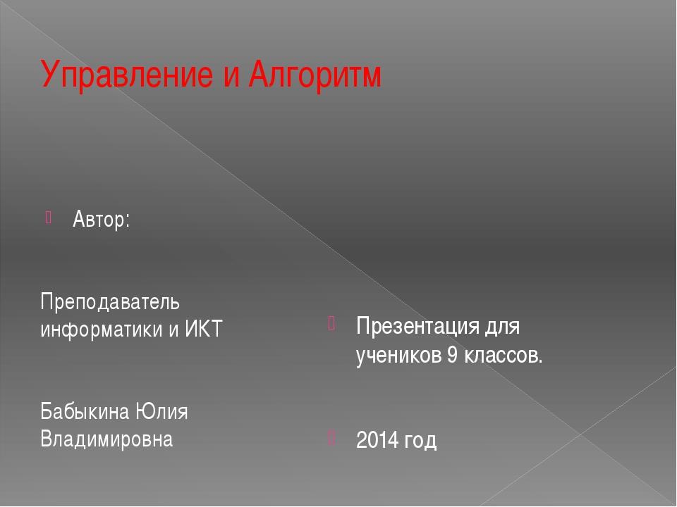 Управление и Алгоритм Автор: Преподаватель информатики и ИКТ Бабыкина Юлия Вл...