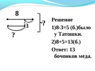 Решение 1)8-3=5 (б.)было у Татошки. 2)8+5=13(б.) Ответ: 13 бочонков меда. 8 ?