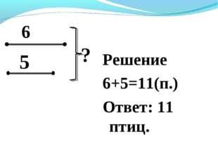 Решение 6+5=11(п.) Ответ: 11 птиц.