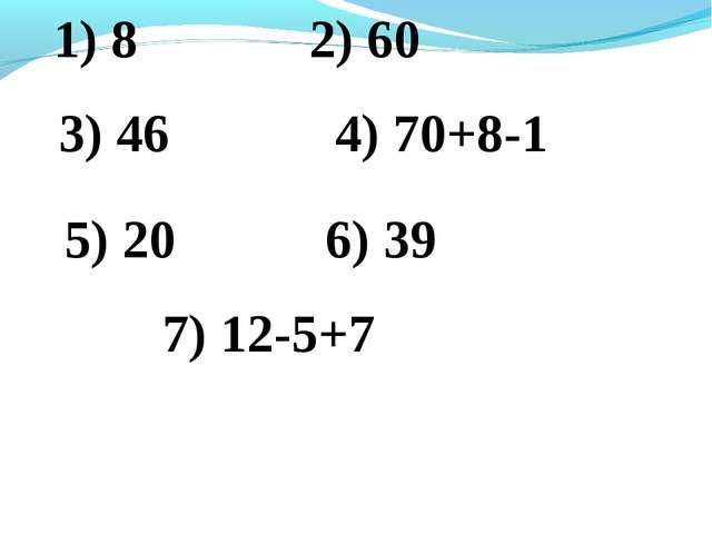 1) 8 2) 60 3) 46 4) 70+8-1 5) 20 6) 39 7) 12-5+7