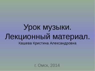 Урок музыки. Лекционный материал. Кашева Кристина Александровна г. Омск, 2014