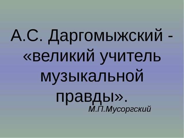 А.С. Даргомыжский - «великий учитель музыкальной правды». М.П.Мусоргский