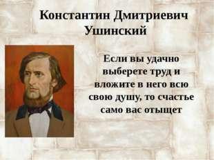 Константин Дмитриевич Ушинский Если вы удачно выберете труд и вложите в него