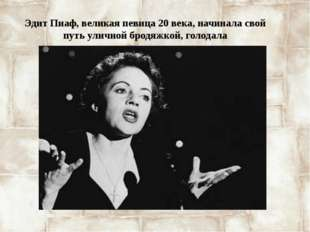 Эдит Пиаф, великая певица 20 века, начинала свой путь уличной бродяжкой, голо