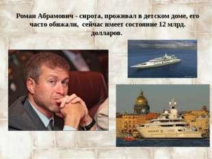 Роман Абрамович - сирота, проживал в детском доме, его часто обижали, сейчас