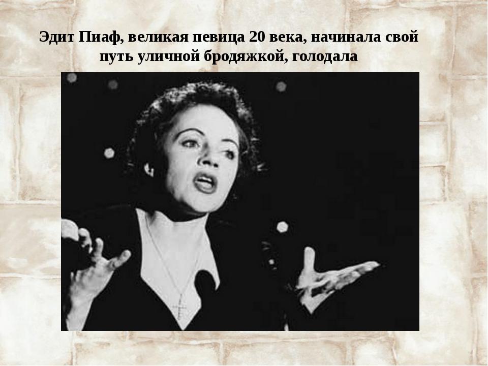 Эдит Пиаф, великая певица 20 века, начинала свой путь уличной бродяжкой, голо...