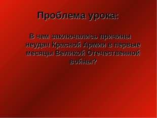 Проблема урока: В чем заключались причины неудач Красной Армии в первые месяц
