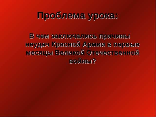 Проблема урока: В чем заключались причины неудач Красной Армии в первые месяц...