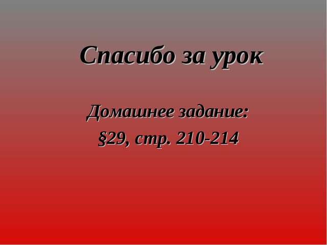 Спасибо за урок Домашнее задание: §29, стр. 210-214