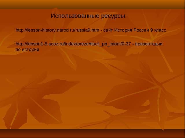 Использованные ресурсы: http://lesson-history.narod.ru/russia9.htm - сайт Ист...