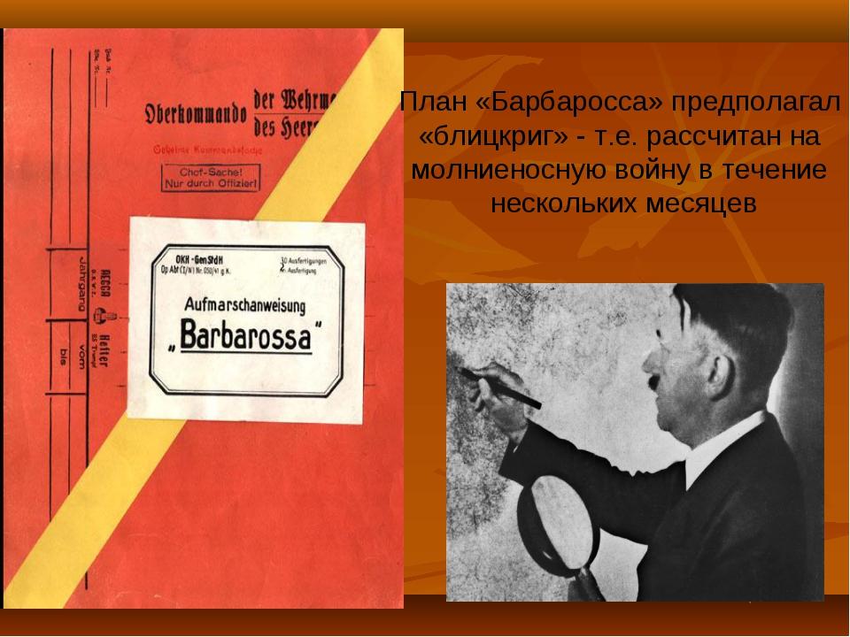 План «Барбаросса» предполагал «блицкриг» - т.е. рассчитан на молниеносную вой...
