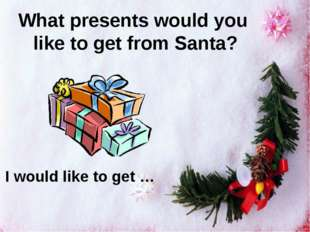 What presents would you like to get from Santa? I would like to get …