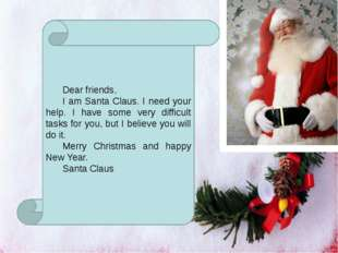 Dear friends, 	I am Santa Claus. I need your help. I have some very difficul