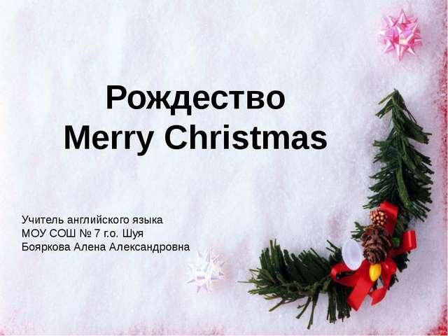 Рождество Merry Christmas Учитель английского языка МОУ СОШ № 7 г.о. Шуя Бояр...