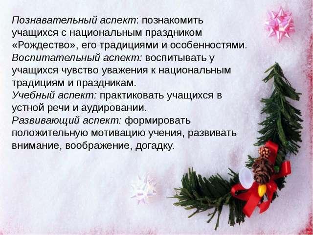 Познавательный аспект: познакомить учащихся с национальным праздником «Рождес...