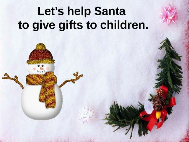 Let's help Santa to give gifts to children.