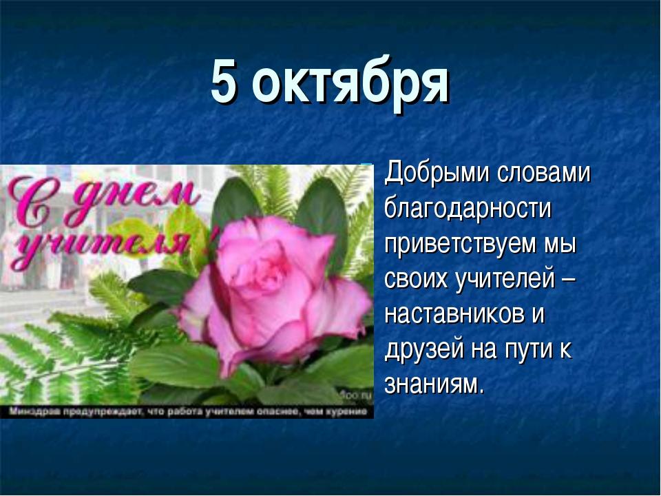 5 октября Добрыми словами благодарности приветствуем мы своих учителей – наст...