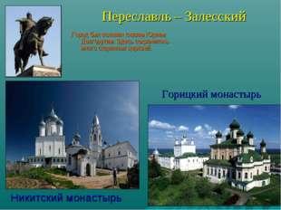 Переславль – Залесский Город был основан князем Юрием Долгоруким. Здесь сохр