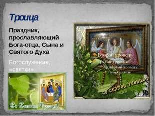 Троица Праздник, прославляющий Бога-отца, Сына и Святого Духа Богослужение, «