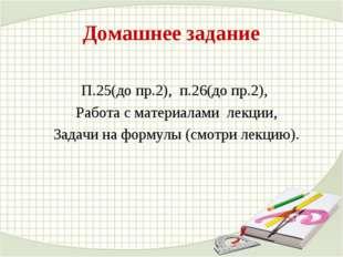 Домашнее задание П.25(до пр.2), п.26(до пр.2), Работа с материалами лекции, З