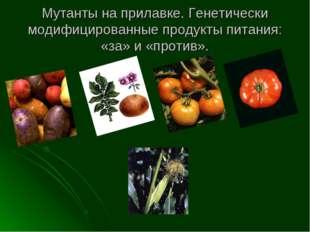 Мутанты на прилавке. Генетически модифицированные продукты питания: «за» и «п