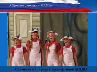 А.Ермолов , мюзикл « МАМА» Совместный проект коллективов МЦДО