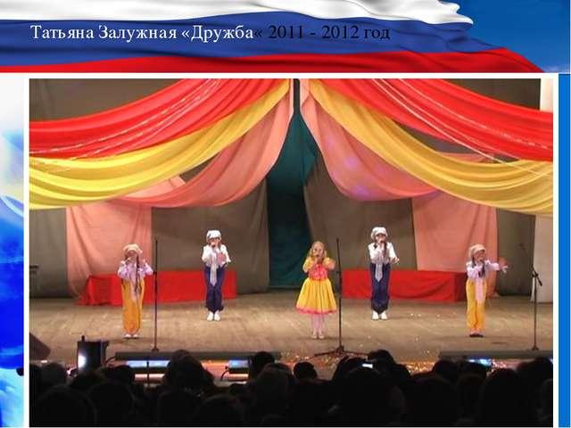 Татьяна Залужная «Дружба« 2011 - 2012 год