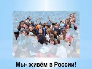 Мы- живём в России!