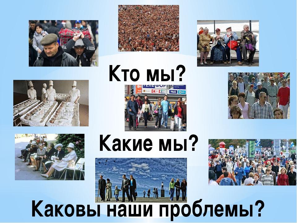 Кто мы? Какие мы? Каковы наши проблемы?