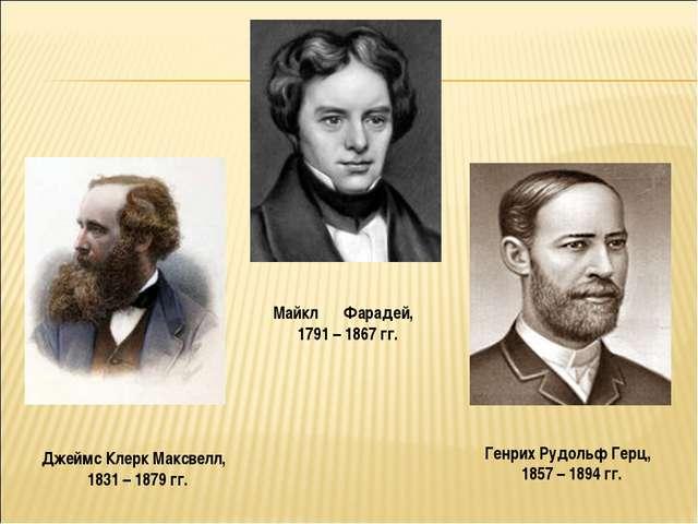 Майкл Фарадей, 1791 – 1867 гг. Джеймс Клерк Максвелл, 1831 – 1879 гг. Генрих...