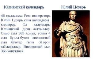 46 сыллаахха Рим императора Юлий Цезарь сана календары киллэрэр. Ол календары