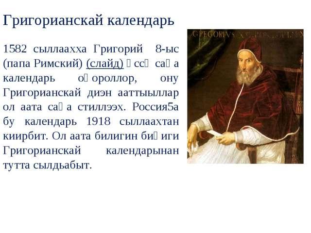 Григорианскай календарь 1582 сыллаахха Григорий 8-ыс (папа Римский) (слайд) ө...
