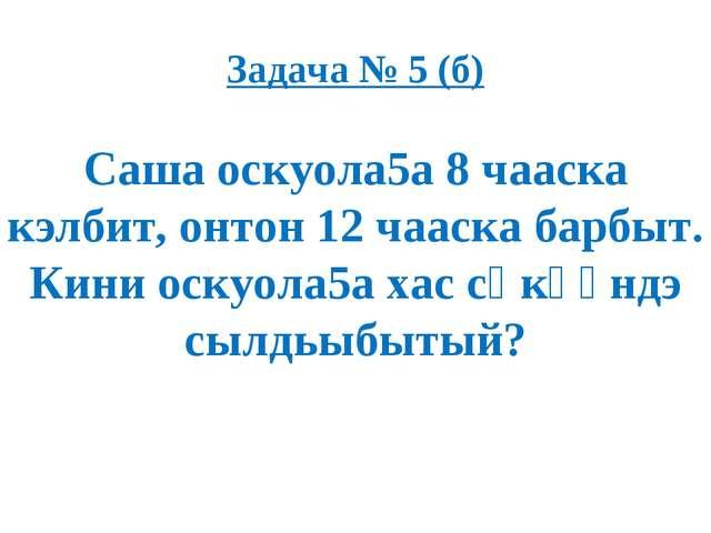 Задача № 5 (б) Саша оскуола5а 8 чааска кэлбит, онтон 12 чааска барбыт. Кини о...