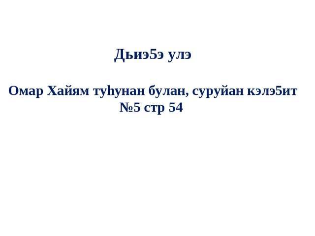 Дьиэ5э улэ Омар Хайям туhунан булан, суруйан кэлэ5ит №5 стр 54