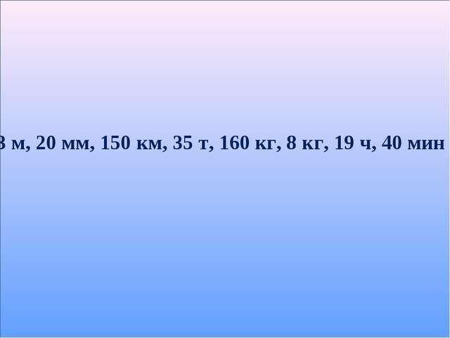 3 м, 20 мм, 150 км, 35 т, 160 кг, 8 кг, 19 ч, 40 мин