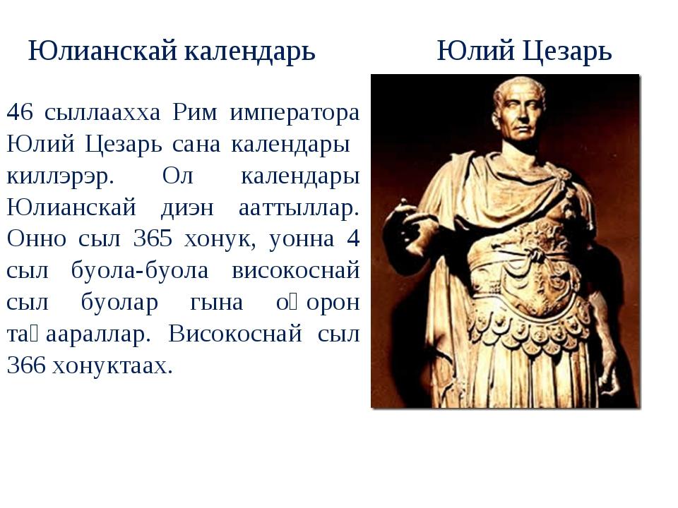 46 сыллаахха Рим императора Юлий Цезарь сана календары киллэрэр. Ол календары...