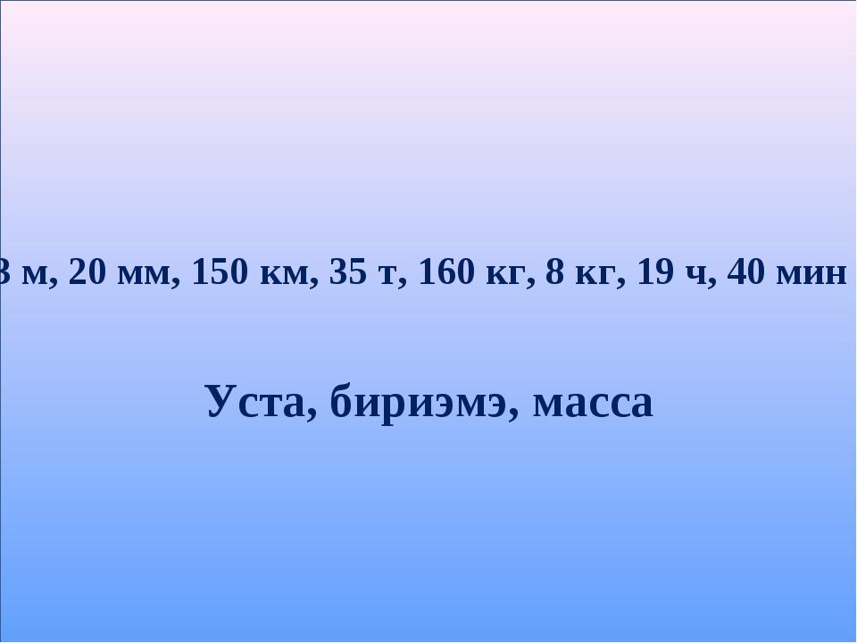 3 м, 20 мм, 150 км, 35 т, 160 кг, 8 кг, 19 ч, 40 мин Уста, бириэмэ, масса
